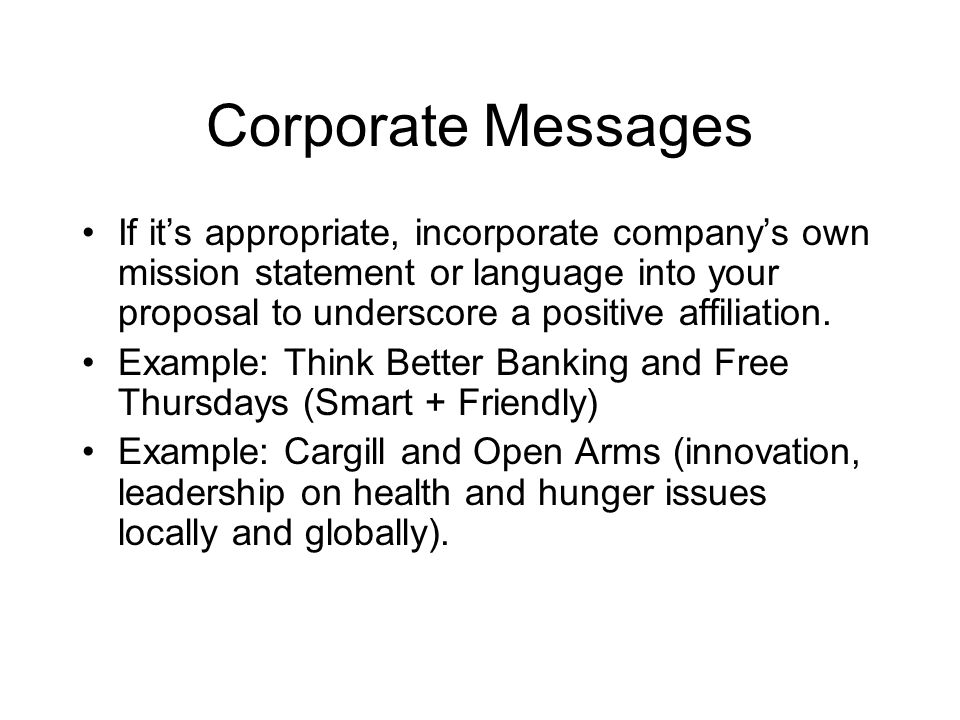 Corporate Messages If it's appropriate, incorporate company's own mission statement or language into your proposal to underscore a positive affiliation.