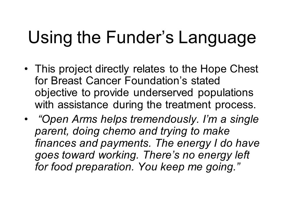 Using the Funder's Language This project directly relates to the Hope Chest for Breast Cancer Foundation's stated objective to provide underserved populations with assistance during the treatment process.