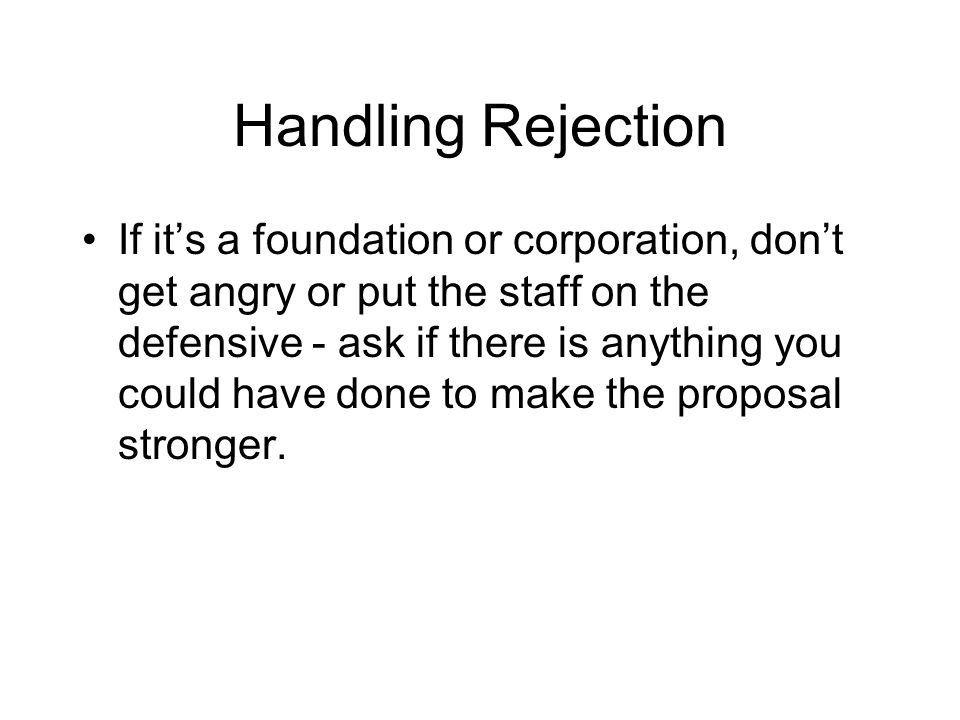 Handling Rejection If it's a foundation or corporation, don't get angry or put the staff on the defensive - ask if there is anything you could have done to make the proposal stronger.