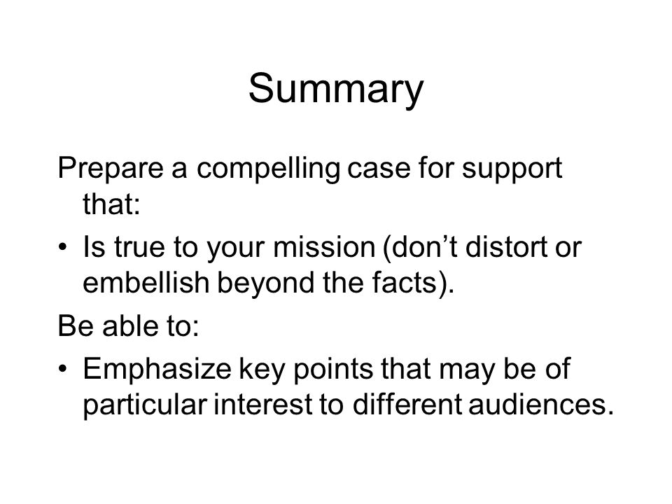 Summary Prepare a compelling case for support that: Is true to your mission (don't distort or embellish beyond the facts).