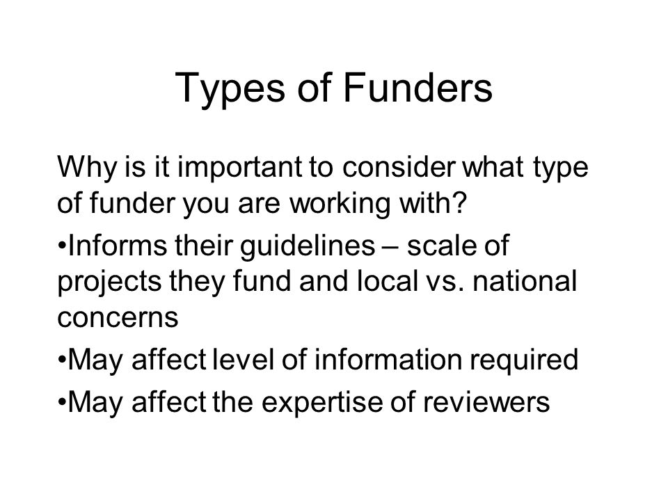 Types of Funders Why is it important to consider what type of funder you are working with.