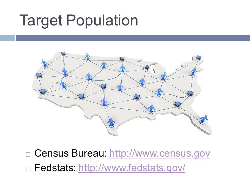 Target Population  Census Bureau: http://www.census.govhttp://www.census.gov  Fedstats: http://www.fedstats.gov/http://www.fedstats.gov/