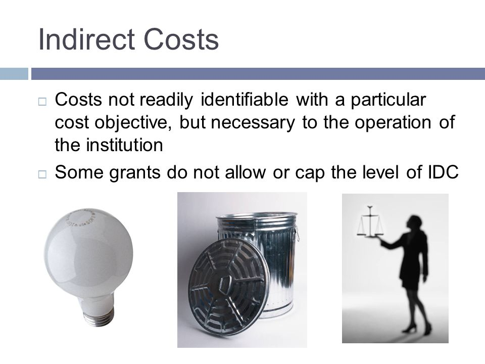 Indirect Costs  Costs not readily identifiable with a particular cost objective, but necessary to the operation of the institution  Some grants do not allow or cap the level of IDC