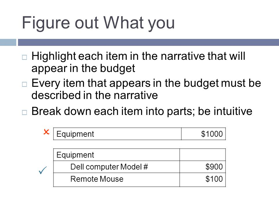 Figure out What you  Highlight each item in the narrative that will appear in the budget  Every item that appears in the budget must be described in the narrative  Break down each item into parts; be intuitive Equipment$1000 Equipment Dell computer Model #$900 Remote Mouse$100  