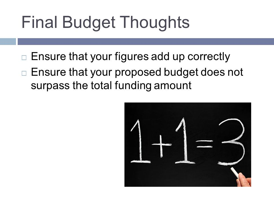 Final Budget Thoughts  Ensure that your figures add up correctly  Ensure that your proposed budget does not surpass the total funding amount