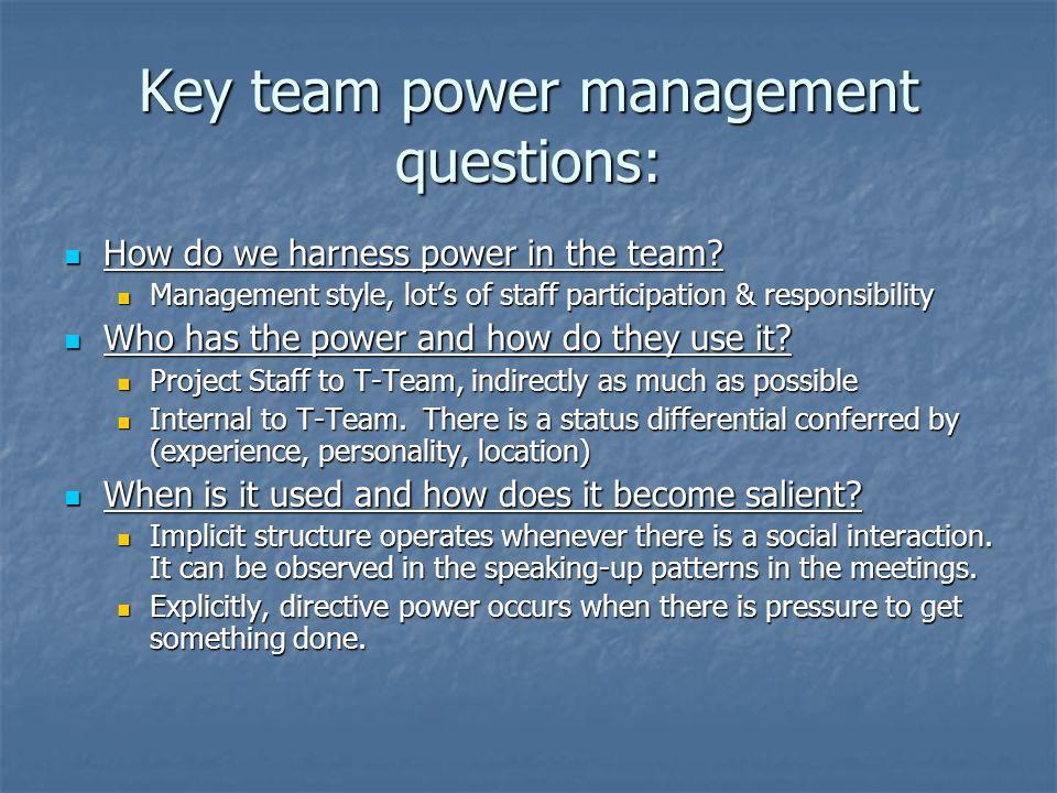 Key team power management questions: How do we harness power in the team? How do we harness power in the team? Management style, lot's of staff partic