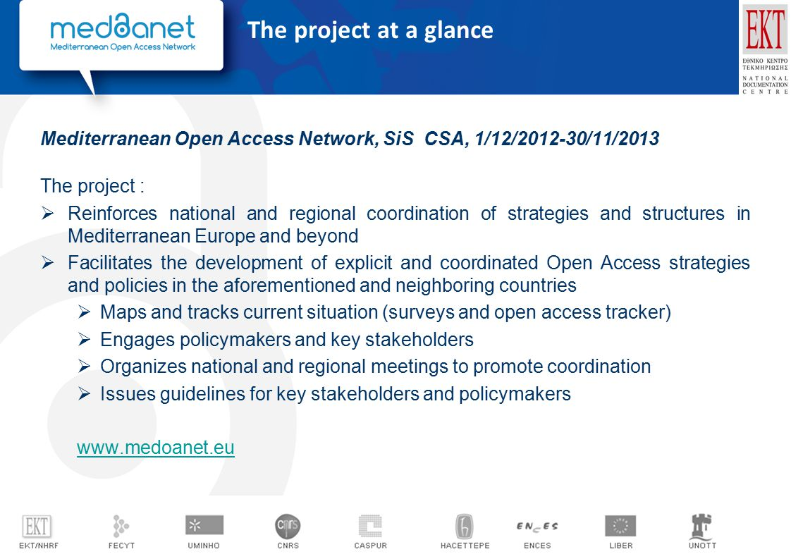 Mediterranean Open Access Network, SiS CSA, 1/12/2012-30/11/2013 The project :  Reinforces national and regional coordination of strategies and structures in Mediterranean Europe and beyond  Facilitates the development of explicit and coordinated Open Access strategies and policies in the aforementioned and neighboring countries  Maps and tracks current situation (surveys and open access tracker)  Engages policymakers and key stakeholders  Organizes national and regional meetings to promote coordination  Issues guidelines for key stakeholders and policymakers www.medoanet.eu The project at a glance