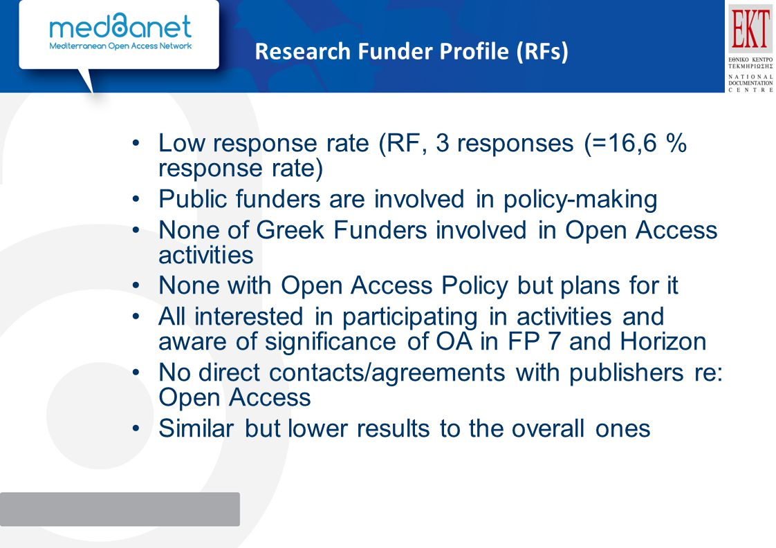 Research Funder Profile (RFs) Low response rate (RF, 3 responses (=16,6 % response rate) Public funders are involved in policy-making None of Greek Funders involved in Open Access activities None with Open Access Policy but plans for it All interested in participating in activities and aware of significance of OA in FP 7 and Horizon No direct contacts/agreements with publishers re: Open Access Similar but lower results to the overall ones