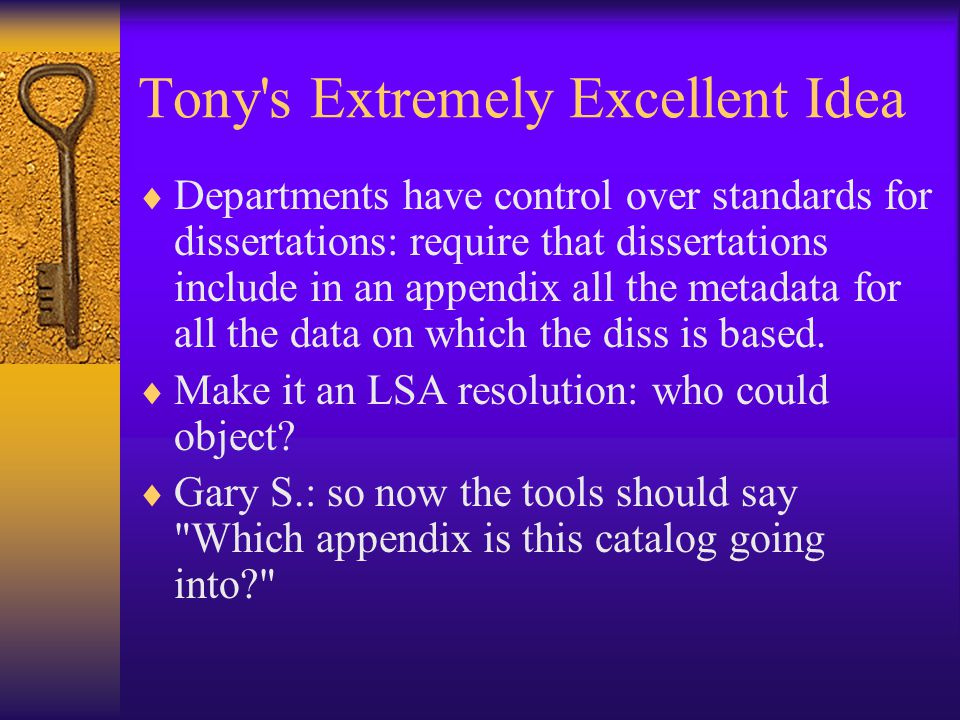 Tony s Extremely Excellent Idea  Departments have control over standards for dissertations: require that dissertations include in an appendix all the metadata for all the data on which the diss is based.