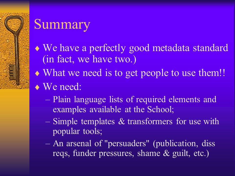 Summary  We have a perfectly good metadata standard (in fact, we have two.)  What we need is to get people to use them!.