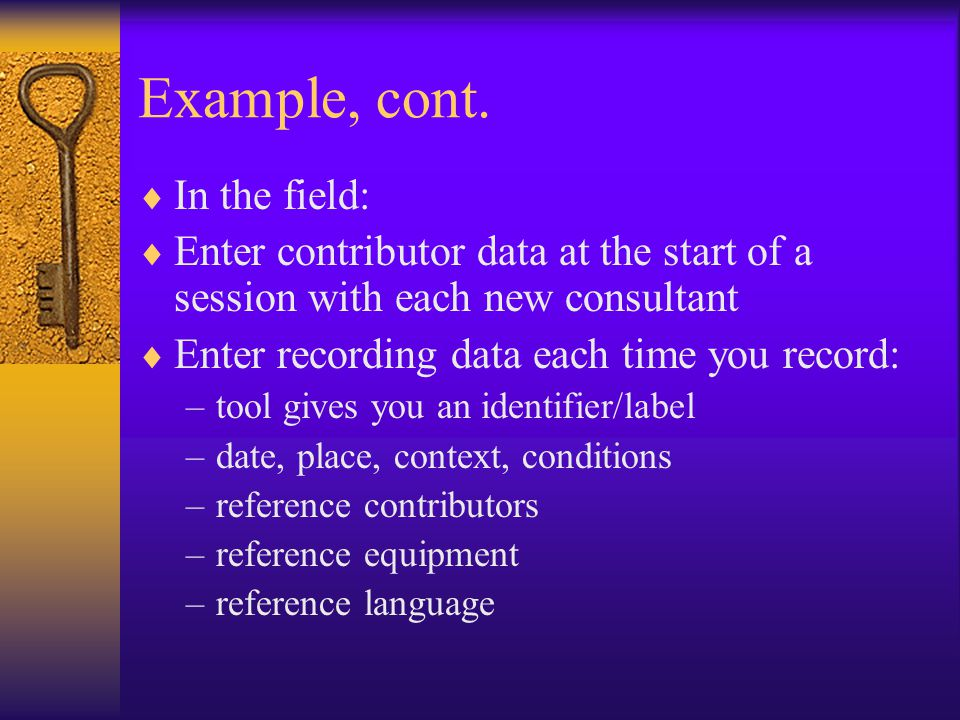 Example, cont.  In the field:  Enter contributor data at the start of a session with each new consultant  Enter recording data each time you record