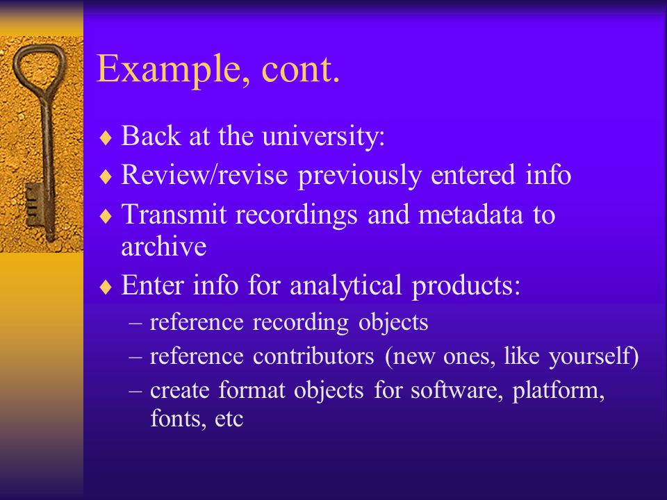 Example, cont.  Back at the university:  Review/revise previously entered info  Transmit recordings and metadata to archive  Enter info for analyt