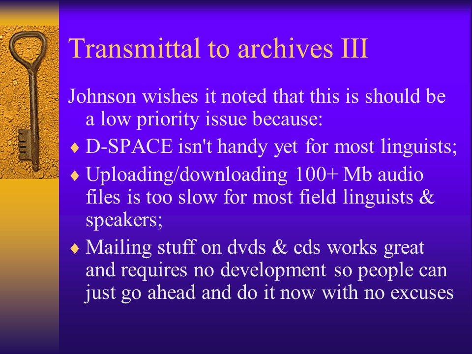 Transmittal to archives III Johnson wishes it noted that this is should be a low priority issue because:  D-SPACE isn t handy yet for most linguists;  Uploading/downloading 100+ Mb audio files is too slow for most field linguists & speakers;  Mailing stuff on dvds & cds works great and requires no development so people can just go ahead and do it now with no excuses