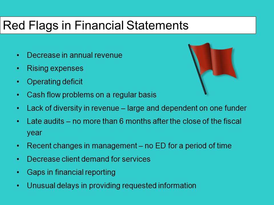 Unwillingness of management to allow an independent review of financial data Inadequate information regarding financial performance Key ratio deterioration Unexplained variances from the budget Resignation of key staff or directors Low employee morale and high turnover Donor complaints, vendor complaints, member complaints Red Flags in Financial Statements (cont.)
