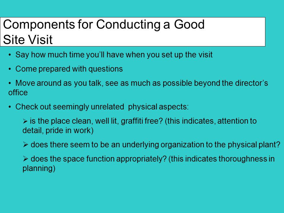 Components for Conducting a Good Site Visit (cont.) Check out relationships between and among staff and clients:  does the boss pass the ball and encourage staff to speak.