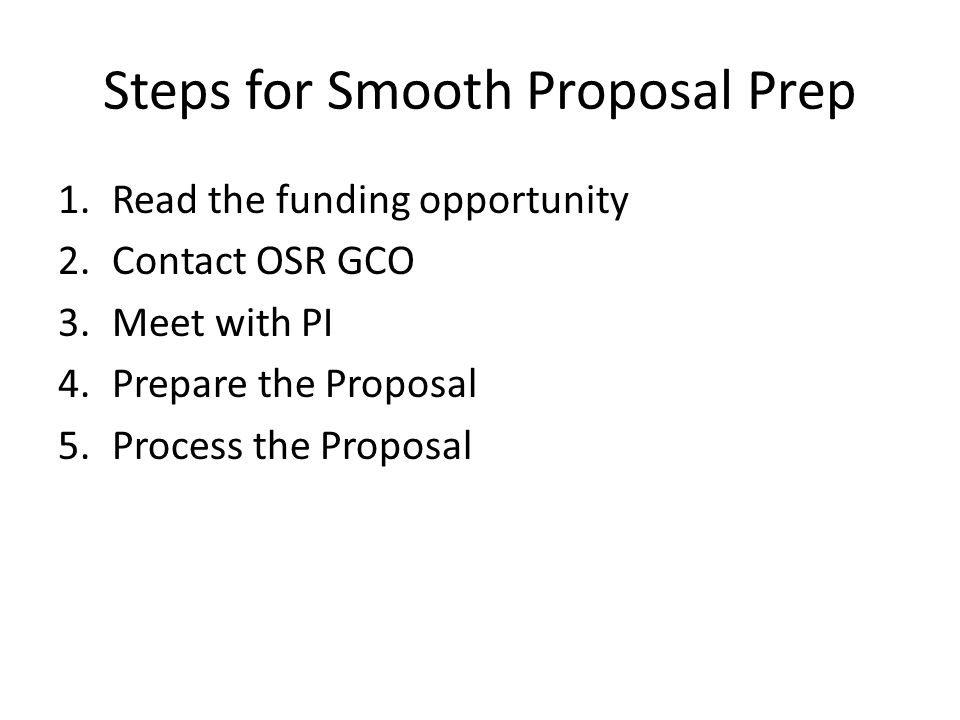 Steps for Smooth Proposal Prep 1.Read the funding opportunity 2.Contact OSR GCO 3.Meet with PI 4.Prepare the Proposal 5.Process the Proposal