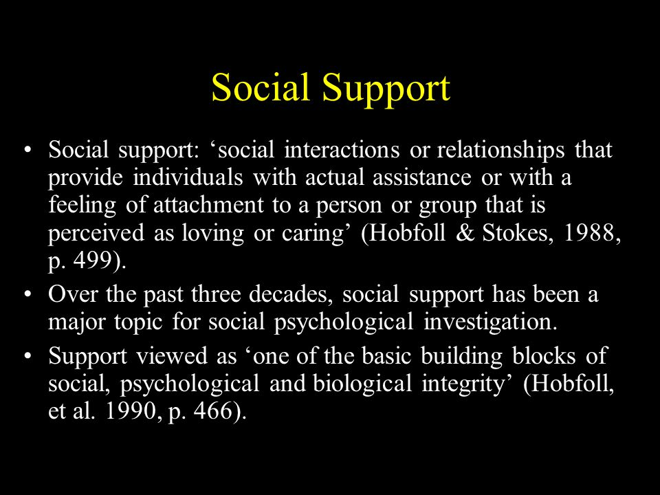Social Support Social support: 'social interactions or relationships that provide individuals with actual assistance or with a feeling of attachment to a person or group that is perceived as loving or caring' (Hobfoll & Stokes, 1988, p.