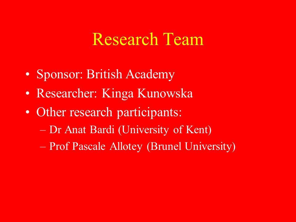 Research Team Sponsor: British Academy Researcher: Kinga Kunowska Other research participants: –Dr Anat Bardi (University of Kent) –Prof Pascale Allotey (Brunel University)