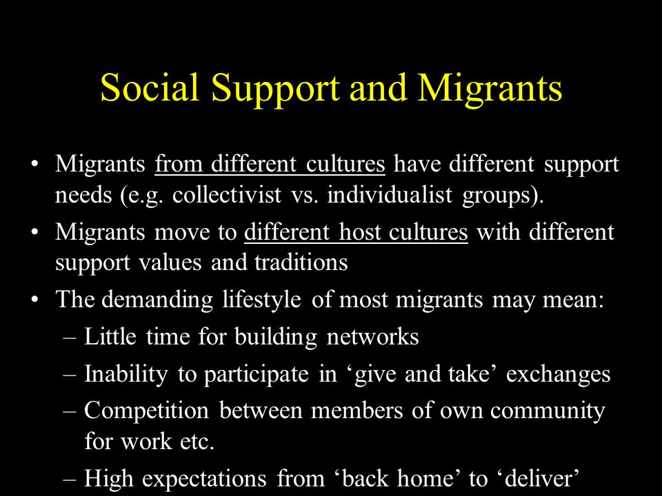 Social Support and Migrants Migrants from different cultures have different support needs (e.g.