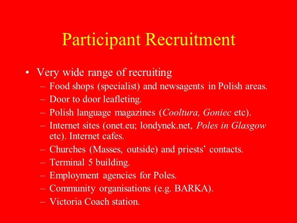 Participant Recruitment Very wide range of recruiting –Food shops (specialist) and newsagents in Polish areas.