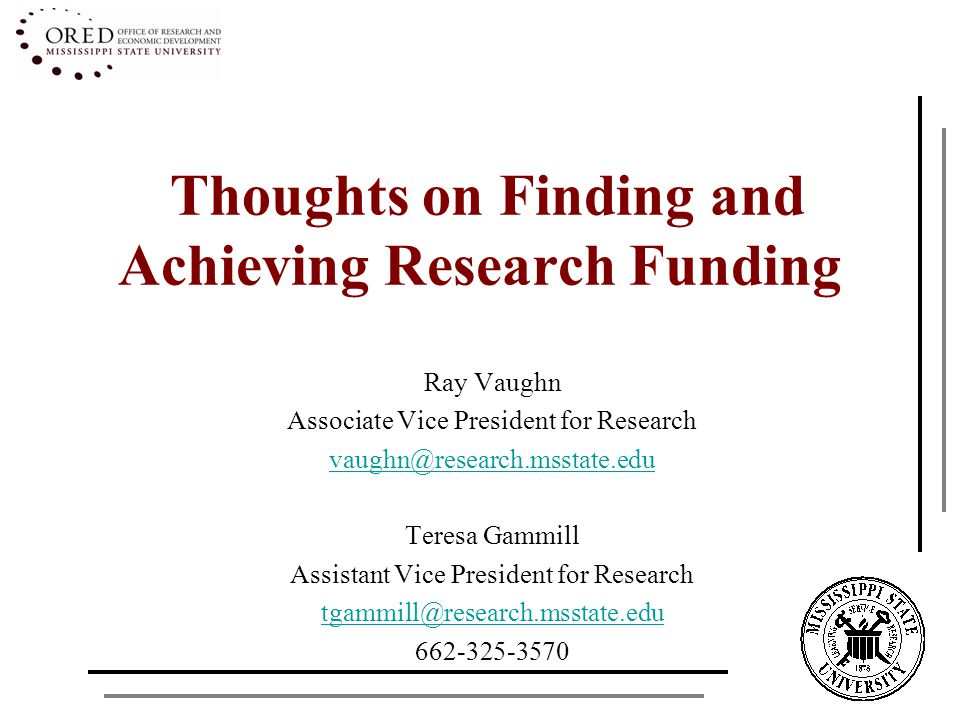 Thoughts on Finding and Achieving Research Funding Ray Vaughn Associate Vice President for Research vaughn@research.msstate.edu Teresa Gammill Assistant Vice President for Research tgammill@research.msstate.edu 662-325-3570