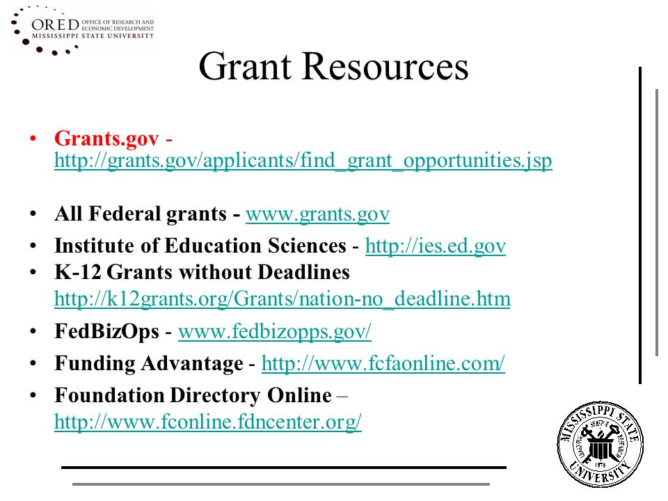 Grant Resources Grants.gov - http://grants.gov/applicants/find_grant_opportunities.jsp http://grants.gov/applicants/find_grant_opportunities.jsp All Federal grants - www.grants.govwww.grants.gov Institute of Education Sciences - http://ies.ed.govhttp://ies.ed.gov K-12 Grants without Deadlines http://k12grants.org/Grants/nation-no_deadline.htm FedBizOps - www.fedbizopps.gov/www.fedbizopps.gov/ Funding Advantage - http://www.fcfaonline.com/http://www.fcfaonline.com/ Foundation Directory Online – http://www.fconline.fdncenter.org/ http://www.fconline.fdncenter.org/