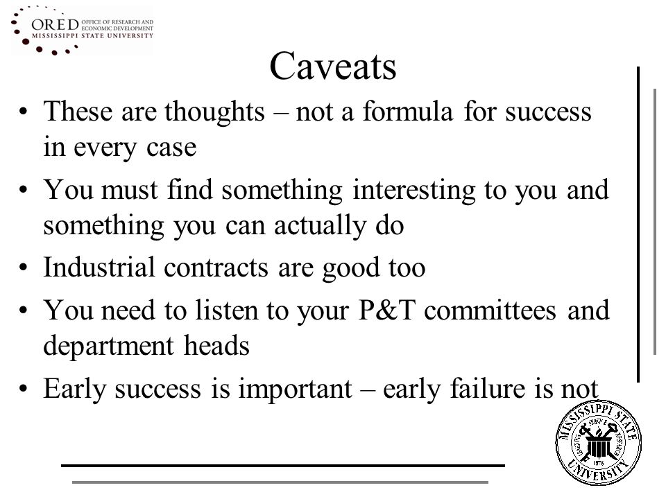 Caveats These are thoughts – not a formula for success in every case You must find something interesting to you and something you can actually do Industrial contracts are good too You need to listen to your P&T committees and department heads Early success is important – early failure is not