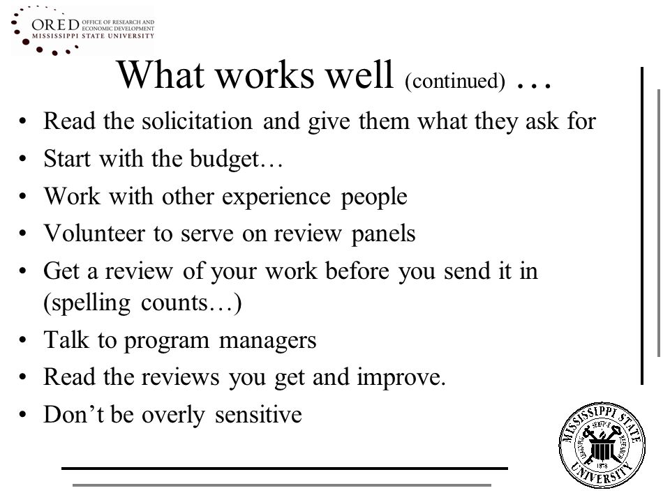What works well (continued) … Read the solicitation and give them what they ask for Start with the budget… Work with other experience people Volunteer