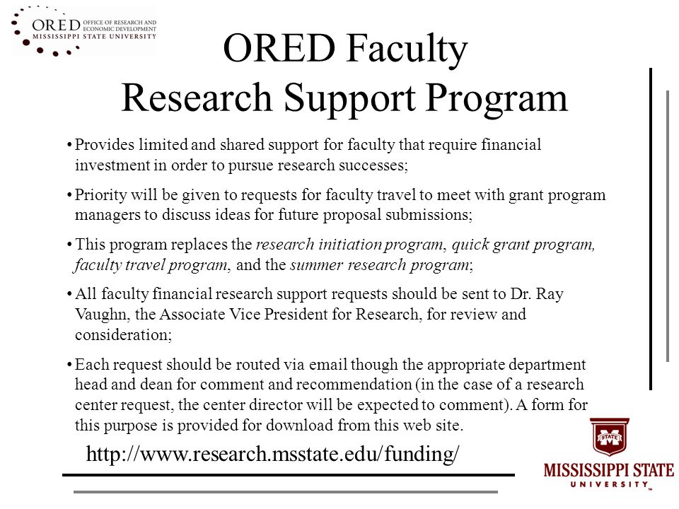 ORED Faculty Research Support Program Provides limited and shared support for faculty that require financial investment in order to pursue research successes; Priority will be given to requests for faculty travel to meet with grant program managers to discuss ideas for future proposal submissions; This program replaces the research initiation program, quick grant program, faculty travel program, and the summer research program; All faculty financial research support requests should be sent to Dr.