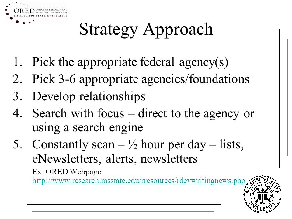 Strategy Approach 1.Pick the appropriate federal agency(s) 2.Pick 3-6 appropriate agencies/foundations 3.Develop relationships 4.Search with focus – direct to the agency or using a search engine 5.Constantly scan – ½ hour per day – lists, eNewsletters, alerts, newsletters Ex: ORED Webpage http://www.research.msstate.edu/rresources/rdevwritingnews.php http://www.research.msstate.edu/rresources/rdevwritingnews.php