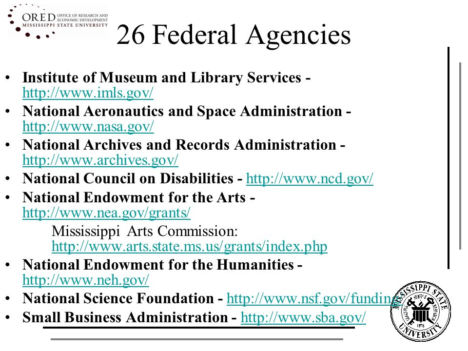 26 Federal Agencies Social Security Administration -http://www.socialsecurity.gov/http://www.socialsecurity.gov/ US Agency for International Development - http://www.usaid.gov/ http://www.usaid.gov/ US Department of Agriculture - http://www.csrees.usda.gov/fo/funding.cfm http://www.csrees.usda.gov/fo/funding.cfm US Department of Commerce - http://www.commerce.govhttp://www.commerce.gov US Department of Health and Human Services - http://www.hhs.gov/ http://www.hhs.gov/ Mississippi Delta Health Alliance http://www.deltahealthalliance.org/ US Department of Defense - http://www.defenselink.mil/http://www.defenselink.mil/ US Department of Education - http://www2.ed.gov/fund/grant/apply/grantapps/index.html http://www2.ed.gov/fund/grant/apply/grantapps/index.html Mississippi MDE: http://www.mde.k12.ms.us/Grants.htmhttp://www.mde.k12.ms.us/Grants.htm Mississippi IHL: http://www.ihl.state.ms.us/http://www.ihl.state.ms.us/
