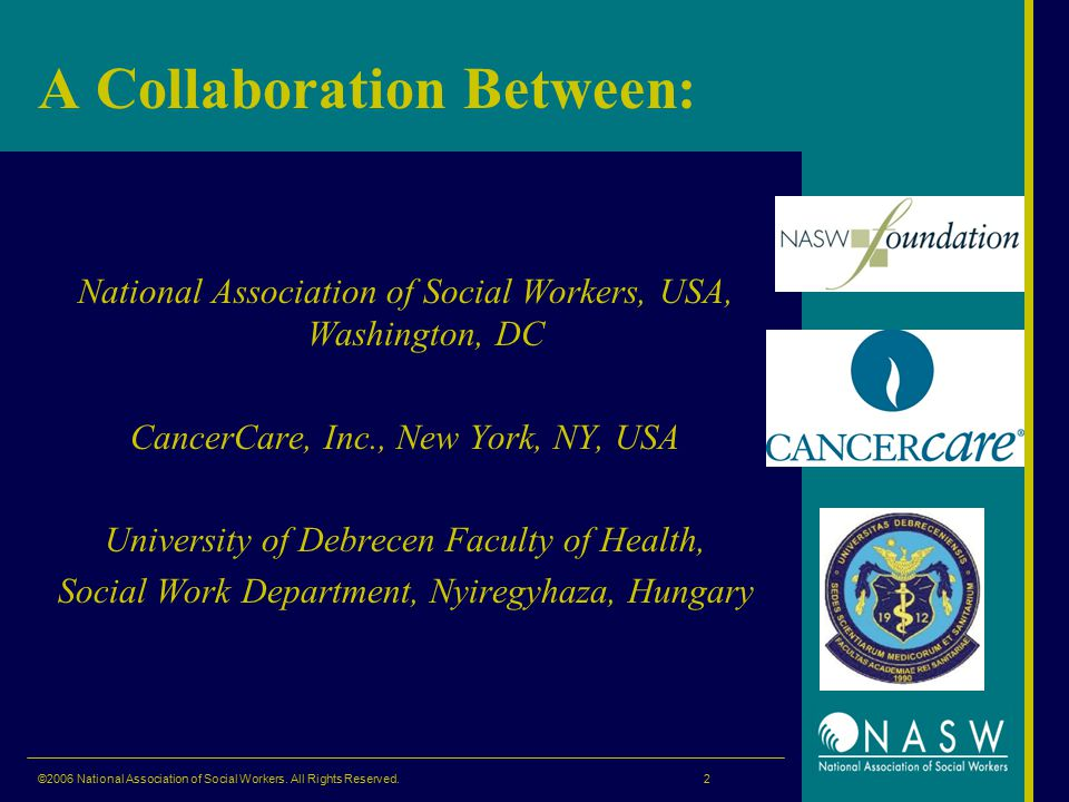 A Collaboration Between: National Association of Social Workers, USA, Washington, DC CancerCare, Inc., New York, NY, USA University of Debrecen Faculty of Health, Social Work Department, Nyiregyhaza, Hungary ©2006 National Association of Social Workers.
