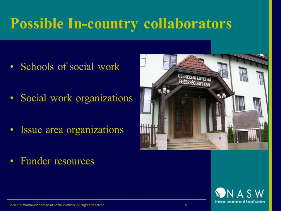 Possible In-country collaborators Schools of social work Social work organizations Issue area organizations Funder resources ©2006 National Association of Social Workers.