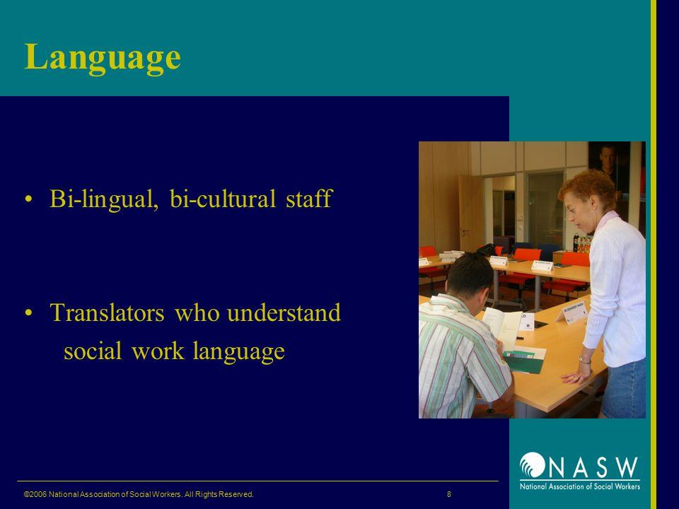 Language Bi-lingual, bi-cultural staff Translators who understand social work language ©2006 National Association of Social Workers.