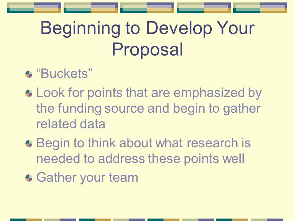 "Beginning to Develop Your Proposal ""Buckets"" Look for points that are emphasized by the funding source and begin to gather related data Begin to think"
