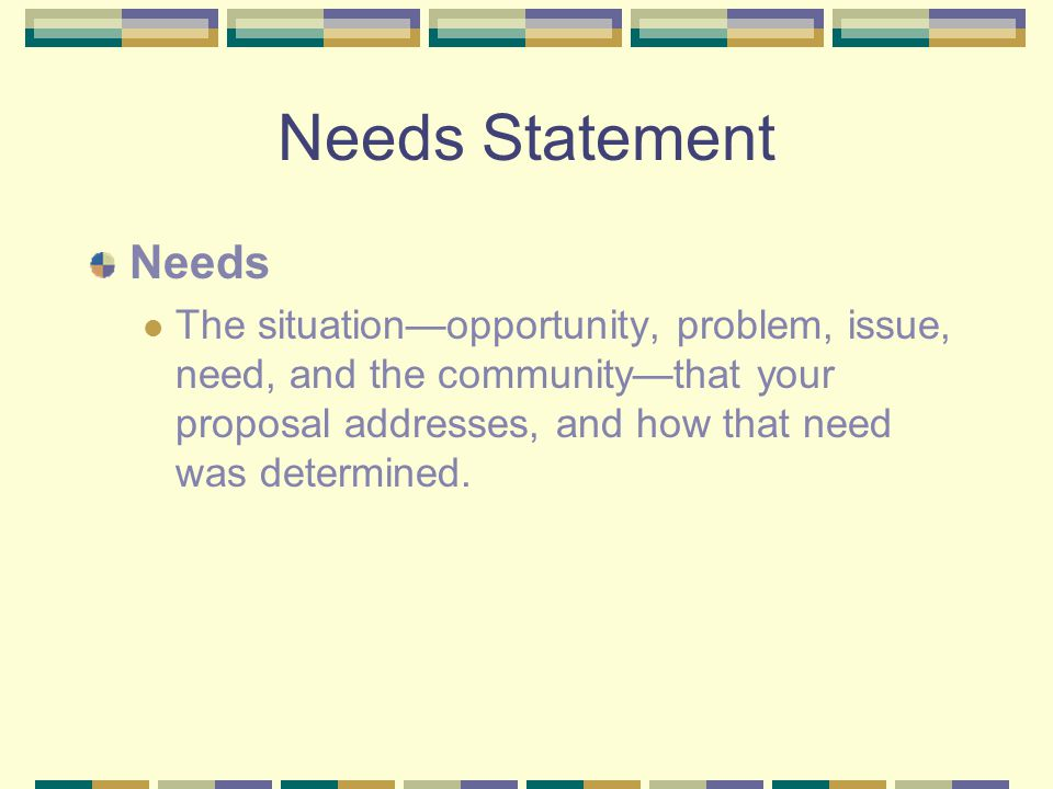 Needs Statement Needs The situation—opportunity, problem, issue, need, and the community—that your proposal addresses, and how that need was determine