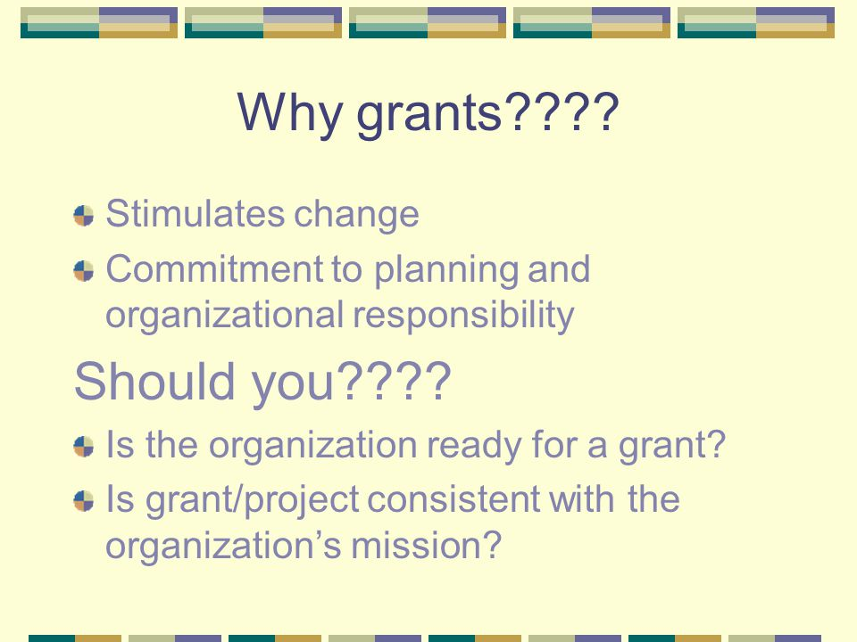 Why grants???? Stimulates change Commitment to planning and organizational responsibility Should you???? Is the organization ready for a grant? Is gra
