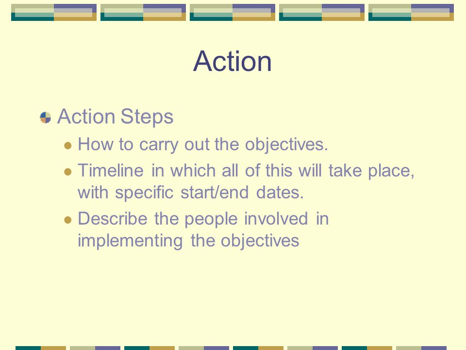 Action Action Steps How to carry out the objectives. Timeline in which all of this will take place, with specific start/end dates. Describe the people