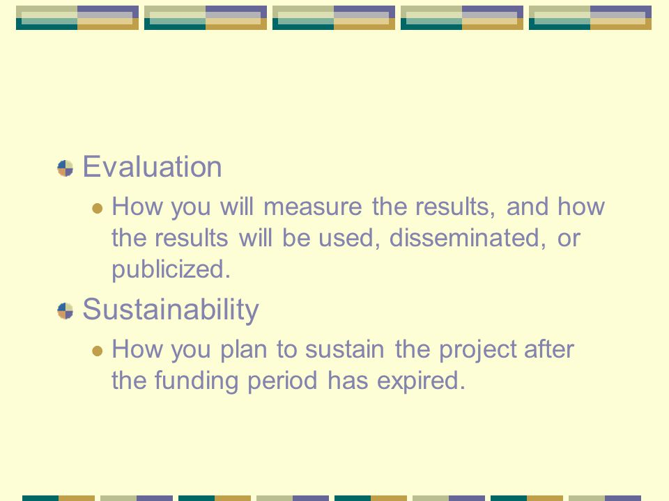 Evaluation How you will measure the results, and how the results will be used, disseminated, or publicized. Sustainability How you plan to sustain the