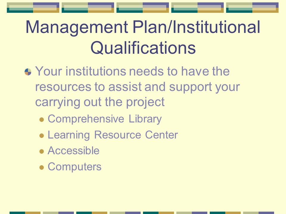 Management Plan/Institutional Qualifications Your institutions needs to have the resources to assist and support your carrying out the project Compreh