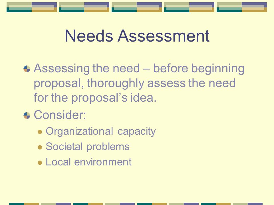 Needs Assessment Assessing the need – before beginning proposal, thoroughly assess the need for the proposal's idea. Consider: Organizational capacity