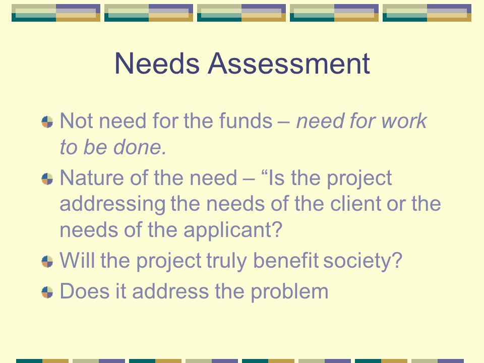 "Needs Assessment Not need for the funds – need for work to be done. Nature of the need – ""Is the project addressing the needs of the client or the nee"