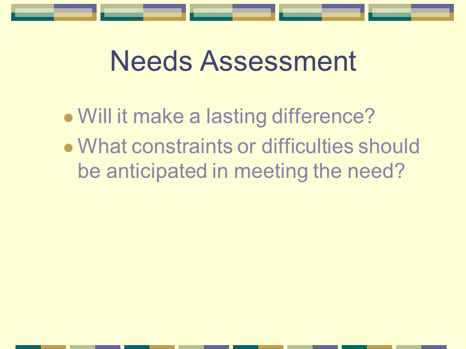 Needs Assessment Will it make a lasting difference? What constraints or difficulties should be anticipated in meeting the need?
