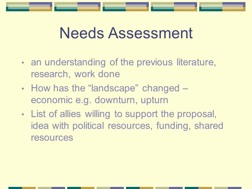 "Needs Assessment an understanding of the previous literature, research, work done How has the ""landscape"" changed – economic e.g. downturn, upturn Lis"