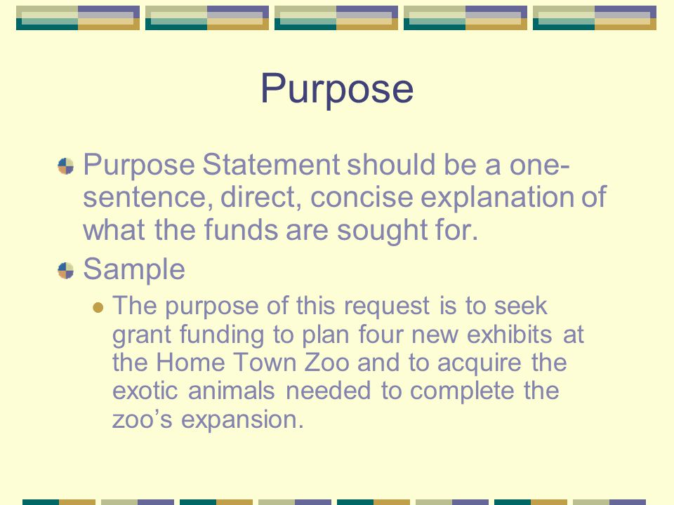 Purpose Purpose Statement should be a one- sentence, direct, concise explanation of what the funds are sought for. Sample The purpose of this request