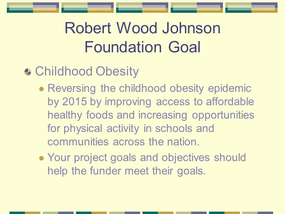 Robert Wood Johnson Foundation Goal Childhood Obesity Reversing the childhood obesity epidemic by 2015 by improving access to affordable healthy foods