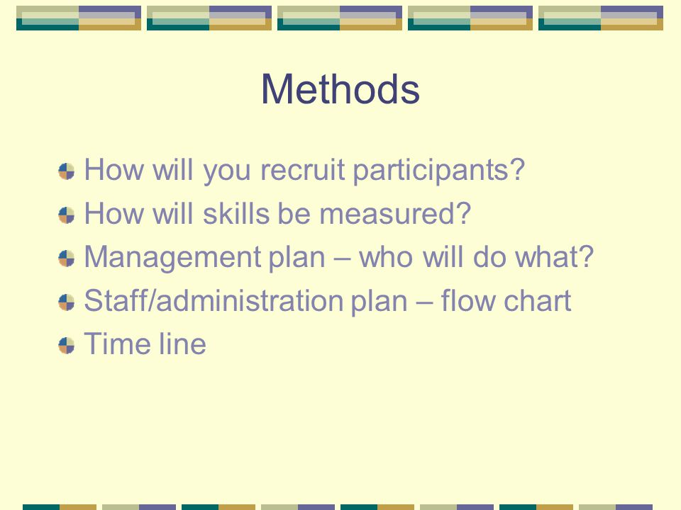Methods How will you recruit participants? How will skills be measured? Management plan – who will do what? Staff/administration plan – flow chart Tim