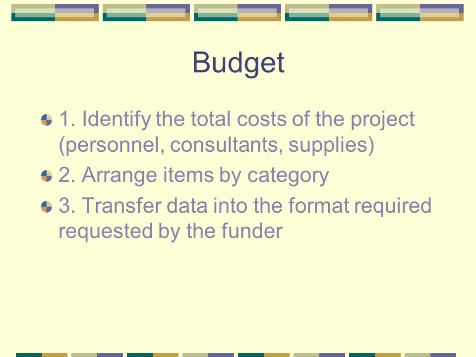 Budget 1. Identify the total costs of the project (personnel, consultants, supplies) 2. Arrange items by category 3. Transfer data into the format req