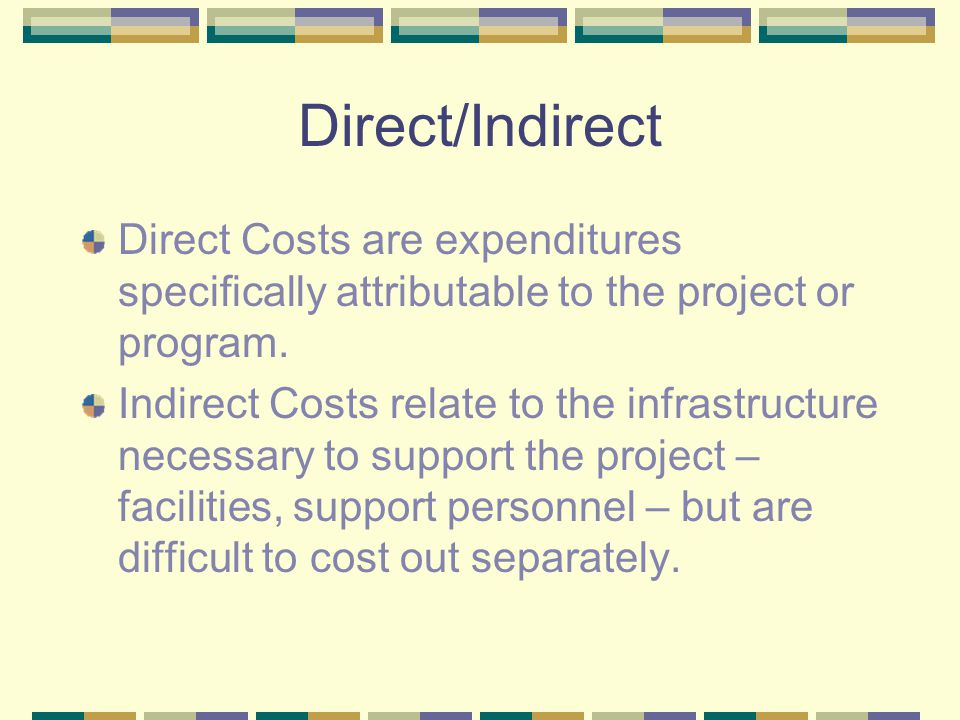 Direct/Indirect Direct Costs are expenditures specifically attributable to the project or program. Indirect Costs relate to the infrastructure necessa