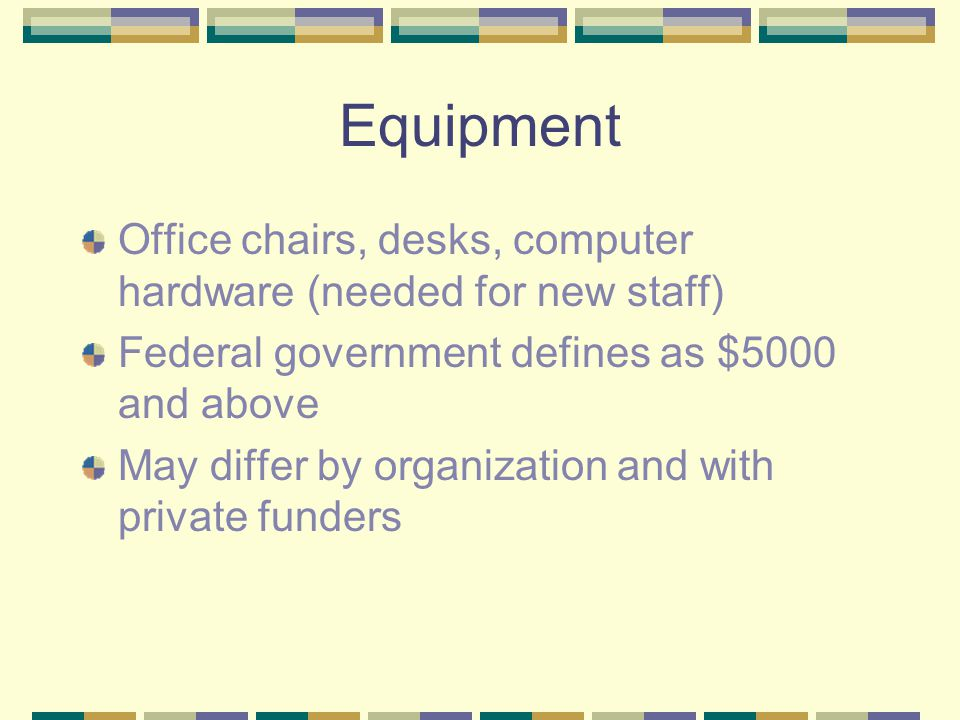 Equipment Office chairs, desks, computer hardware (needed for new staff) Federal government defines as $5000 and above May differ by organization and